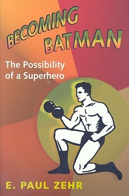 Ebook Becoming Batman: The Possibility of a Superhero by E. Paul Zehr TXT!