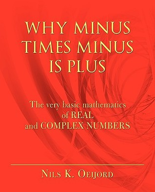 Why Minus Times Minus Is Plus: The Very Basic Mathematics of Real and Complex Numbers