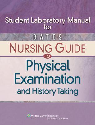 Bates' Nursing Guide to Physical Examination and History Taking Student Laboratory Manual