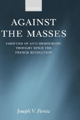 Against the Masses: Varieties of Anti-Democratic Thought Since the French Revolution