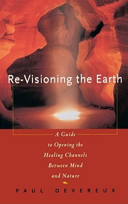 Re-Visioning the Earth: A Guide to Opening the Healing Channels Between Mind & Nature