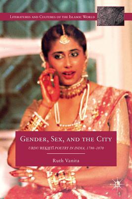 Gender, Sex, and the City: Urdu Rekhti Poetry in India, 1780-1870