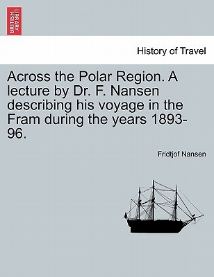 Across the Polar Region. a Lecture by Dr. F. Nansen Describing His Voyage in the Fram During the Years 1893-96