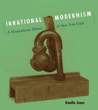 Irrational Modernism: A Neurasthenic History of New York Dada