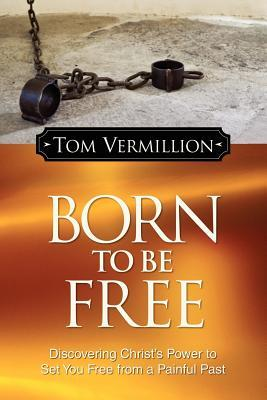 Born to Be Free: Discovering Christ?'s Power to Set You Free from a Painful Past