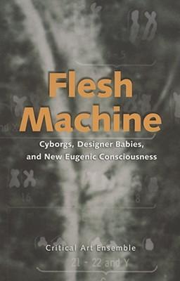 Flesh Machine: Cyborgs, Designer Babies, and New Eugenic Consciousness