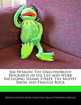 Jim Henson: The Unauthorized Biography of His Life and Work Including Sesame Street, the Muppet Show, and Fraggle Rock