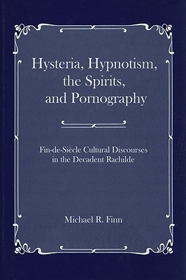 Hysteria, Hypnotism, the Spirits, and Pornography: Fin-de-Sicle Cultural Discourses in the Decadent Rachilde