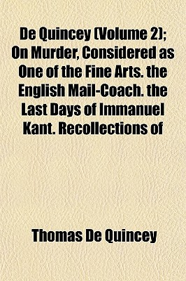 Ebook On Murder, Considered as One of the Fine Arts/The English Mail-coach/The Last Days of Immanuel Kant/Recollections (De Quincey, Vol 2) by Thomas de Quincey PDF!