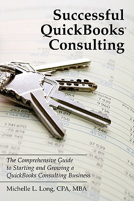 Successful QuickBooks Consulting: The Comprehensive Guide to Starting and Growing a QuickBooks Consulting Business ---Ideal for Bookkeeping or Bookkeepers, Accounting or Accountants, or Consultants