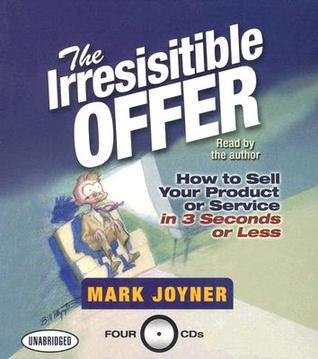The irresistible offer how to sell your product or service in 3 the irresistible offer how to sell your product or service in 3 seconds or less by mark joyner fandeluxe Epub