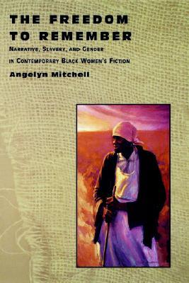 The Freedom to Remember: Narrative, Slavery, and Gender in Contemporary Black Women's Fiction