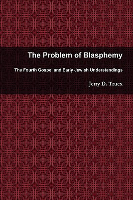 The Problem of Blasphemy: The Fourth Gospel and Early Jewish Understandings