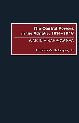 The Central Powers in the Adriatic, 1914-1918: War in a Narrow Sea