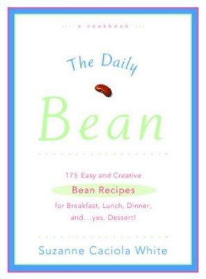The Daily Bean: 175 Easy and Creative Bean Recipes for Breakfast, Lunch, Dinner....And, Yes, Dessert