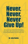 Never, Never, Never Give Up!: The True Story of How Highland Park Middle School in Dallas, Texas, in 2007, Went from Having No Math Team to Becoming State Champions in Less Than Seven Months