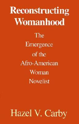 Reconstructing Womanhood: The Emergence of the Afro-American Woman Novelist