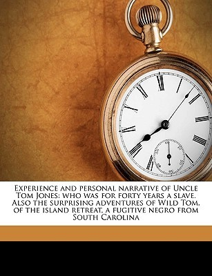 Experience and Personal Narrative of Uncle Tom Jones: Who Was for Forty Years a Slave. Also the Surprising Adventures of Wild Tom, of the Island Retreat, a Fugitive Negro from South Carolina