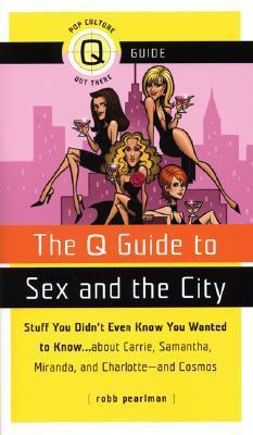 The Q Guide to Sex and the City: Stuff You Didn't Even Know You Wanted to Know...about Carrie, Samantha, Miranda, and Charlotte...and Cosmos