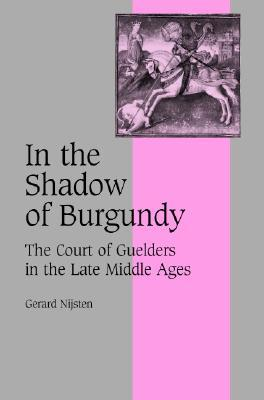 In the Shadow of Burgundy: The Court of Guelders in the Late Middle Ages