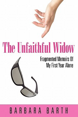 The Unfaithful Widow: Fragmented Memoirs of My First Year Alone by Barbara Barth