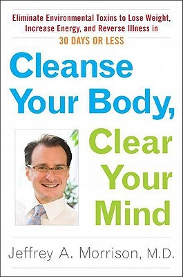 Cleanse Your Body, Clear Your Mind: Eliminate Environmental Toxins to Lose Weight, Increase Energy, and Reverse Illn ess in 30 Days or Less