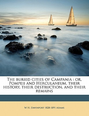 The Buried Cities of Campania: Or, Pompeii and Herculaneum, Their History, Their Destruction, and Their Remains