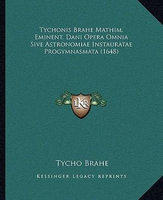 Tychonis brahe mathim, eminent, dani opera omnia sive astronomiae instauratae progymnasmata (1648) by Tycho Brahe