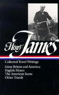 Collected Travel Writings: Great Britain and America: English Hours / The American Scene / Other Travels