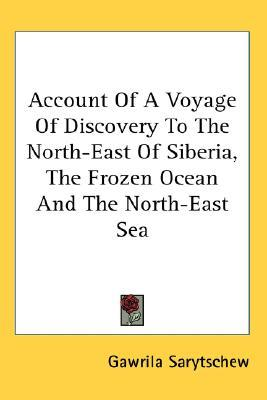 Account Of A Voyage Of Discovery To The North-East Of Siberia, The Frozen Ocean And The North-East Sea