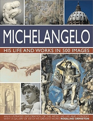 Michelangelo: His Life and Works in 500 Images: An Illustrated Exploration of the Artist, His Life and Context, with a Gallery of Over 200 Great Works