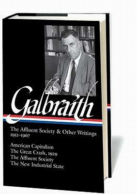 The Affluent Society & Other Writings 1952–1967: American Capitalism / The Great Crash, 1929 / The Affluent Society / The New Industrial State