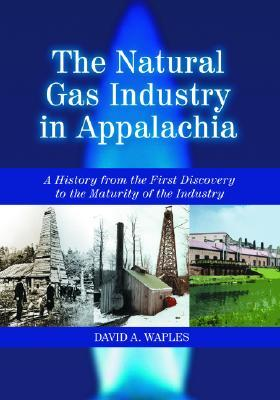 The Natural Gas Industry in Appalachia: A History from the First Discovery to the Maturity of the Industry