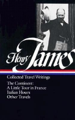 Collected Travel Writings: The Continent: A Little Tour in France / Italian Hours / Other Travels