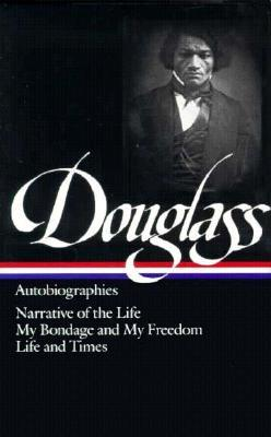 Autobiographies: Narrative of the Life of Frederick Douglass / My Bondage and My Freedom / Life and Times of Frederick Douglass