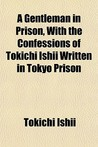 A Gentleman in Prison, with the Confessions of Tokichi Ishii, Written in Tokyo Prison