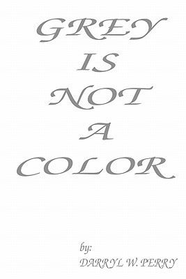 Grey Is Not a Color by Darryl W. Perry