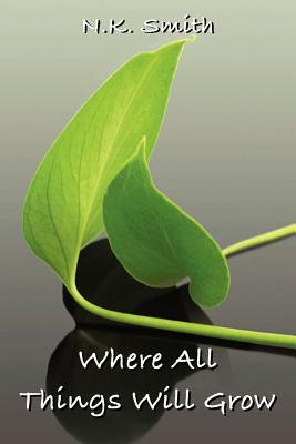 Where All Things Will Grow by N.K. Smith