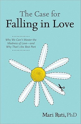 The Case for Falling in Love: Why We Can't Master the Madness of Love -- And Why That's the Best Part