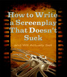 How to Write a Screenplay That Doesn't Suck... and Will Actually Sell