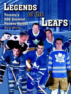 Legends of the Leafs: Toronto's 200 Greatest Hockey Heroes