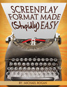 Screenplay Format Made (Stupidly) Easy by Michael Rogan