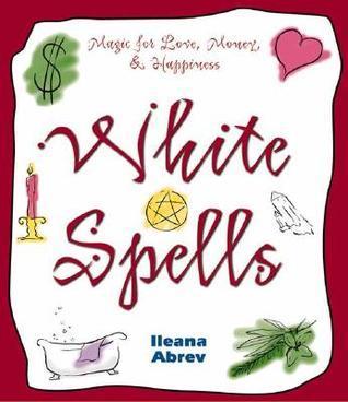 White Spells: Magic for Love, Money & Happiness
