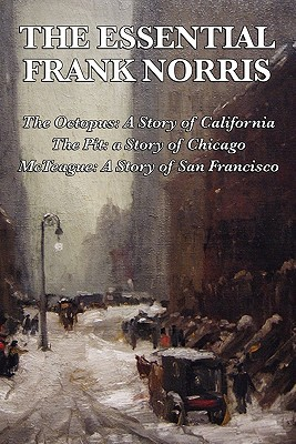 The Essential Frank Norris: The Octopus: A Story of California; The Pit: a Story of Chicago; McTeague: A Story of San Francisco