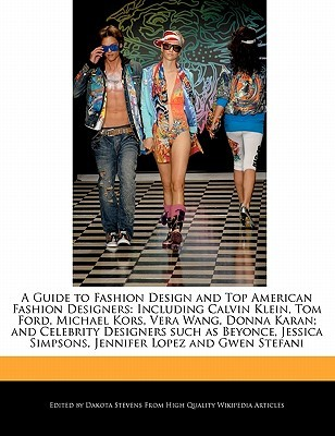 A Guide to Fashion Design and Top American Fashion Designers: Including Calvin Klein, Tom Ford, Michael Kors, Vera Wang, Donna Karan; and Celebrity Designers such as Beyonce, Jessica Simpsons, Jennifer Lopez and Gwen Stefani