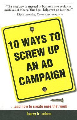10 Ways to Screw Up an Ad Campaign: A Guide to Planning and Creating Advertising That Works por Barry H. Cohen PDF MOBI