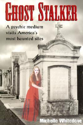Ghost Stalker: A Psychic Medium Visits America's Most Haunted Sites