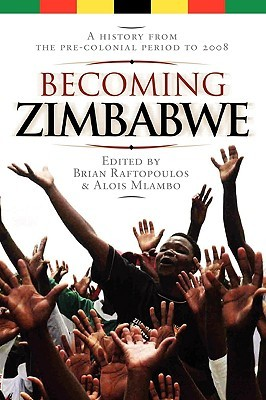 Becoming Zimbabwe. A History From The Pre Colonial Period To 2008