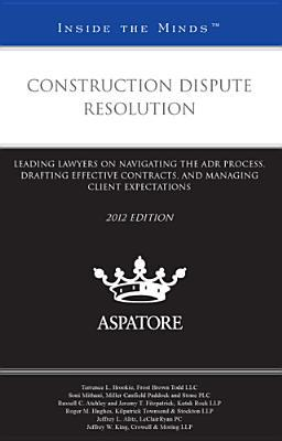 Construction Dispute Resolution: Leading Lawyers on Navigating the ADR Process, Drafting Effective Contracts, and Managing Client Expectations