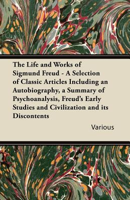 The Life and Works of Sigmund Freud - A Selection of Classic Articles Including an Autobiography, a Summary of Psychoanalysis, Freud's Early Studies a